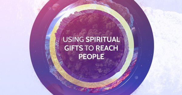 Using Spiritual Gifts to Reach People